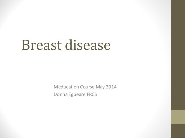 Breast disease Meducation Course May 2014 Donna Egbeare FRCS