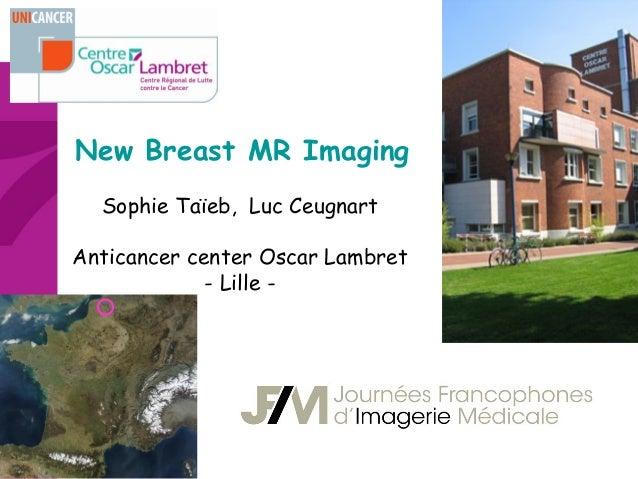 New Breast MR Imaging Sophie Taïeb, Luc Ceugnart Anticancer center Oscar Lambret - Lille -