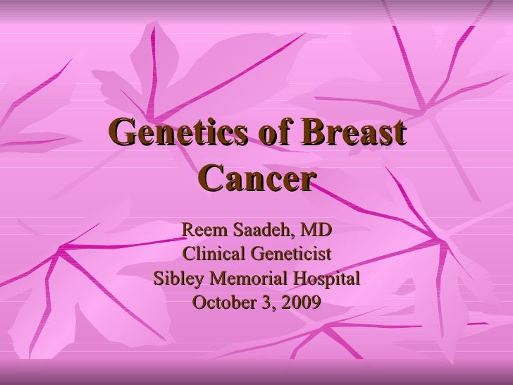 Genetics of Breast Cancer Reem Saadeh, MD Clinical Geneticist Sibley Memorial Hospital October 3, 2009
