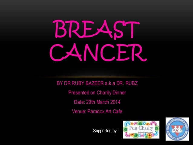 BY DR RUBY BAZEER a.k.a DR. RUBZ Presented on Charity Dinner Date: 29th March 2014 Venue: Paradox Art Cafe BREAST CANCER S...