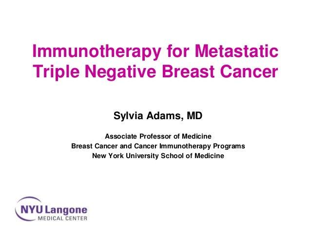 Immunotherapy for Metastatic Triple Negative Breast Cancer Sylvia Adams, MD Associate Professor of Medicine Breast Cancer ...
