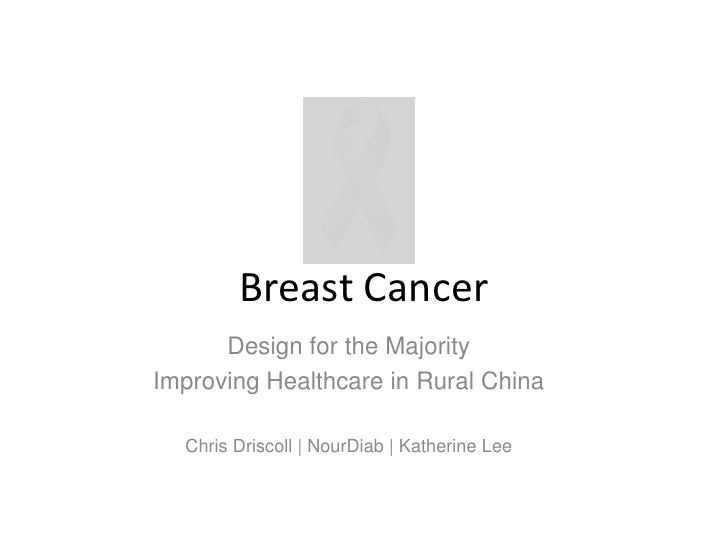 Breast Cancer<br />Design for the Majority<br />Improving Healthcare in Rural China<br />Chris Driscoll | NourDiab | Kathe...