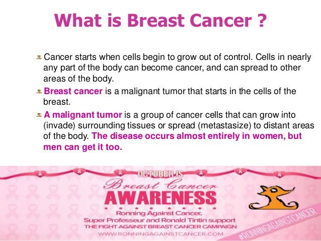 What is Breast Cancer ? Cancer starts when cells begin to grow out of control. Cells in nearly any part of the body can be...