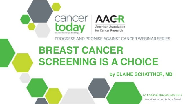 © American Association for Cancer Research BREAST CANCER SCREENING IS A CHOICE by ELAINE SCHATTNER, MD no financial disclo...
