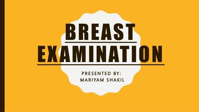 BREAST EXAMINATION P R E S E N T E D BY : M A R I YA M S H A K I L