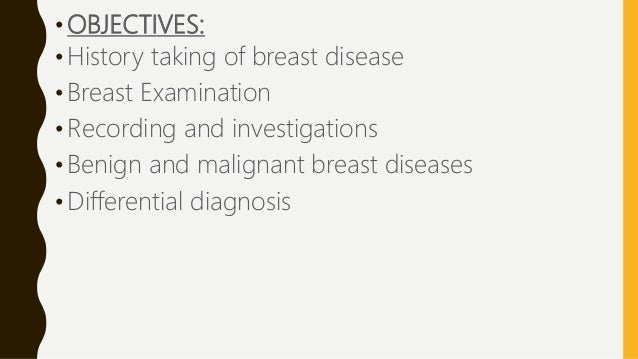 • OBJECTIVES: •History taking of breast disease • Breast Examination • Recording and investigations • Benign and malignant...