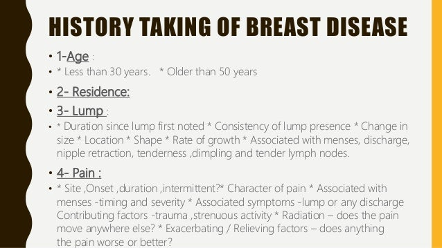 HISTORY TAKING OF BREAST DISEASE • 1-Age : • * Less than 30 years. * Older than 50 years • 2- Residence: • 3- Lump : • * D...