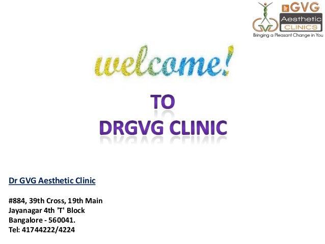 Dr GVG Aesthetic Clinic #884, 39th Cross, 19th Main Jayanagar 4th 'T' Block Bangalore - 560041. Tel: 41744222/4224