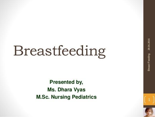 Breastfeeding Presented by, Ms. Dhara Vyas M.Sc. Nursing Pediatrics 28.06.2016BreastFeeding 1