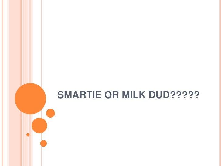 SMARTIE OR MILK DUD?????<br />
