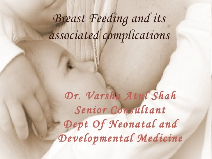 Breast Feeding and itsassociated complications  Dr. Varsha Atul Shah   Senior Consultant  Dept Of Neonatal and Development...