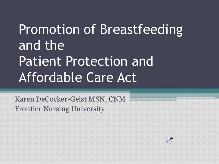 Promotion of Breastfeeding and the Patient Protection and Affordable Care ActKaren DeCocker-Geist MSN, CNMFrontier Nursing...