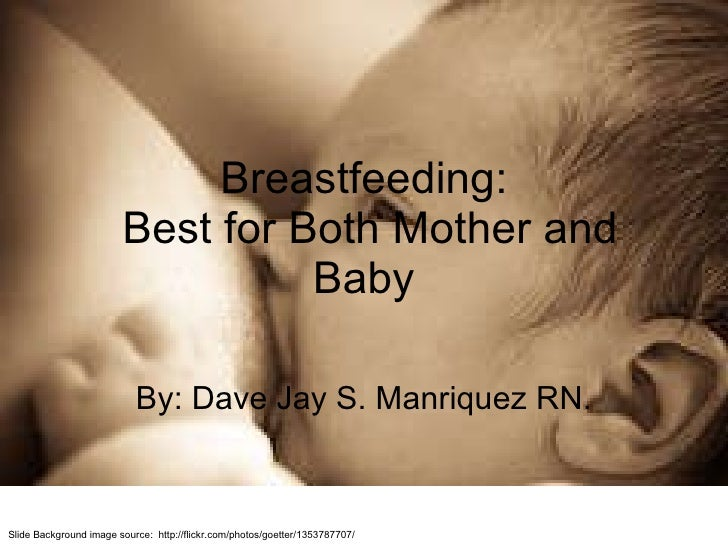 Breastfeeding:  Best for Both Mother and Baby By: Dave Jay S. Manriquez RN. Slide Background image source:  http://flickr....