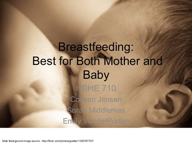 Breastfeeding: Best for Both Mother and Baby HBHE 710 Colleen Jensen Sarah Middlemas Emily VonderPorten Slide Background i...