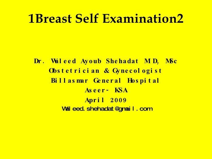1 Breast Self Examination 2 Dr. Waleed Ayoub Shehadat M.D, MSc Obstetrician & Gynecologist Billasmar General Hospital Asee...