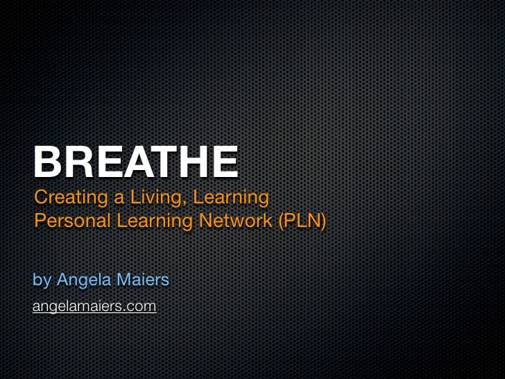 BREATHE Creating a Living, Learning Personal Learning Network (PLN)  by Angela Maiers angelamaiers.com