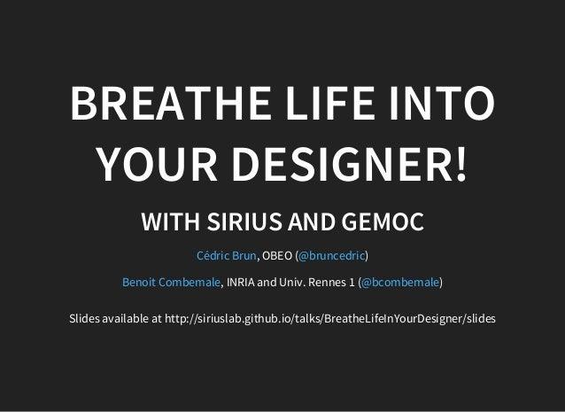 BREATHE LIFE INTO YOUR DESIGNER! WITH SIRIUS AND GEMOC , OBEO ( ) , INRIA and Univ. Rennes 1 ( ) Cédric Brun @bruncedric B...