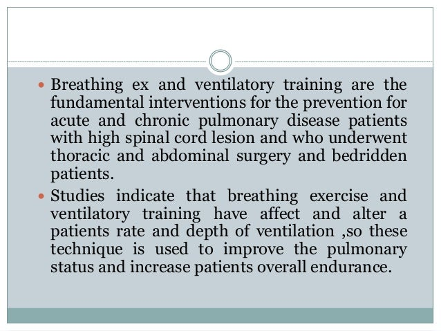 Cont…  Assisting in removal of secretions.  Correct abnormal breathing patterns and decrease the work of breathing.  Ai...