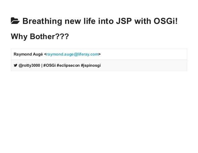  Breathing new life into JSP with OSGi!  Why Bother???  Raymond Augé <raymond.auge@liferay.com>   @rotty3000   #OSGi #ec...
