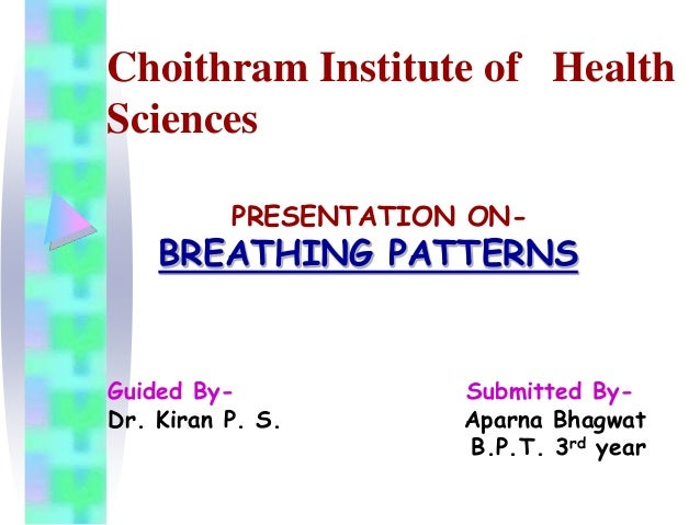 Choithram Institute of Health  Sciences  PRESENTATION ON-BREATHING  PATTERNS  Guided By- Submitted By-  Dr. Kiran P. S. Ap...