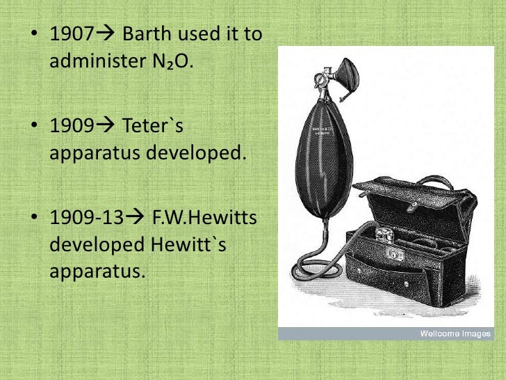 1907 Barth used it to administer N₂O.<br />1909 Teter`s apparatus developed.<br />1909-13 F.W.Hewitts developed Hewitt`...