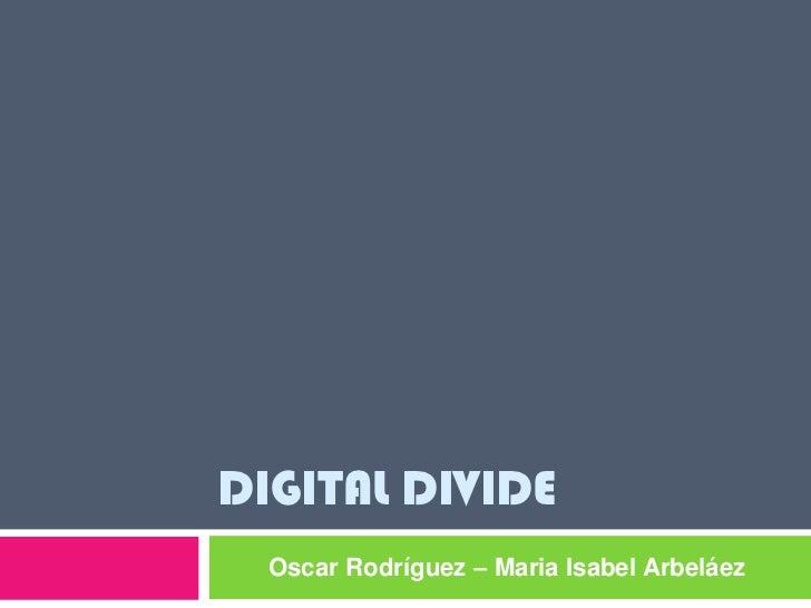DIGITAL DIVIDE  Oscar Rodríguez – Maria Isabel Arbeláez