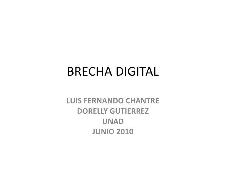 BRECHA DIGITAL<br />LUIS FERNANDO CHANTRE<br />DORELLY GUTIERREZ<br />UNAD<br />JUNIO 2010<br />