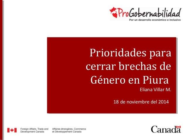 Prioridades para  cerrar brechas de  Género en Piura  Eliana Villar M.  18 de noviembre del 2014