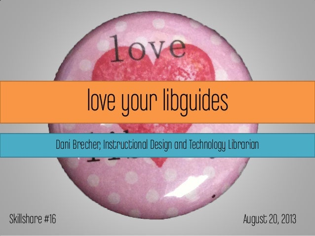 love your libguides Dani Brecher,Instructional Design and Technology Librarian Skillshare #16 August 20, 2013