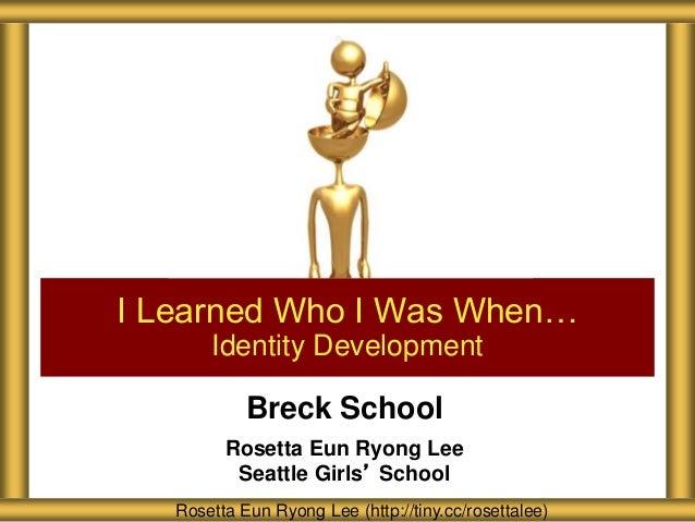 Breck School Rosetta Eun Ryong Lee Seattle Girls' School I Learned Who I Was When… Identity Development Rosetta Eun Ryong ...