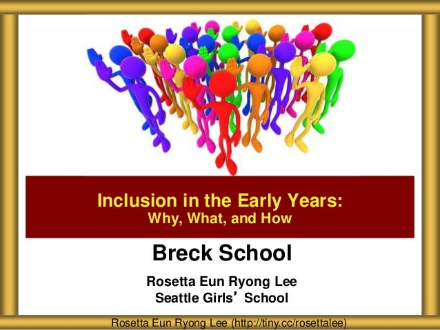 Breck School Rosetta Eun Ryong Lee Seattle Girls' School Inclusion in the Early Years: Why, What, and How Rosetta Eun Ryon...