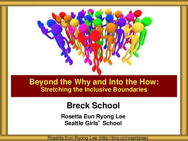 Breck School Rosetta Eun Ryong Lee Seattle Girls' School Beyond the Why and Into the How: Stretching the Inclusive Boundar...