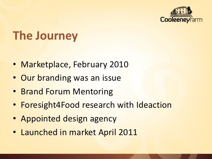 The Journey•   Marketplace, February 2010•   Our branding was an issue•   Brand Forum Mentoring•   Foresight4Food research...