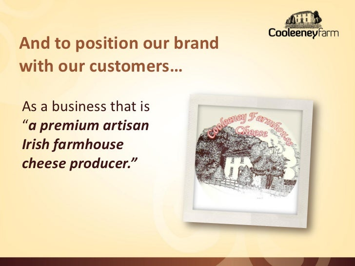 """And to position our brandwith our customers…As a business that is""""a premium artisanIrish farmhousecheese producer."""""""