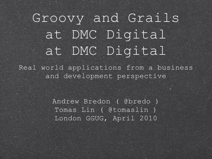 Groovy and Grails     at DMC Digital Real world applications from a business       and development perspective           A...