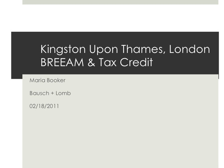 Kingston Upon Thames, LondonBREEAM & Tax Credit<br />Maria Booker<br />Bausch + Lomb<br />02/18/2011<br />