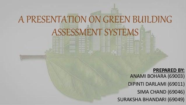 A PRESENTATION ON GREEN BUILDING ASSESSMENT SYSTEMS PREPARED BY: ANAMI BOHARA (69003) DIPINTI DARLAMI (69011) SIMA CHAND (...