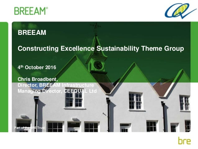 Part of the BRE Trust BREEAM Constructing Excellence Sustainability Theme Group 4th October 2016 Chris Broadbent, Director...