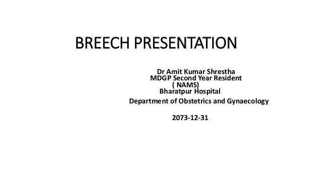 BREECH PRESENTATION Dr Amit Kumar Shrestha MDGP Second Year Resident ( NAMS) Bharatpur Hospital Department of Obstetrics a...