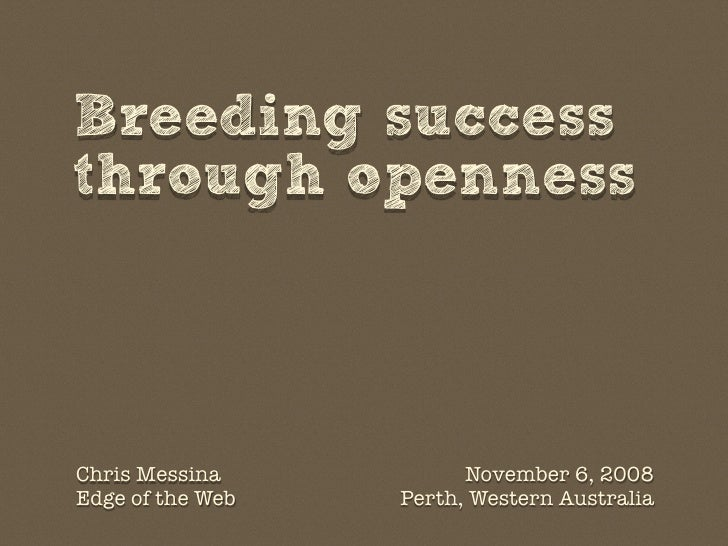 Breeding success through openness    Chris Messina           November 6, 2008 Edge of the Web   Perth, Western Australia