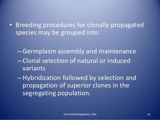 • Breeding procedures for clonally propagated species may be grouped into: – Germplasm assembly and maintenance – Clonal s...