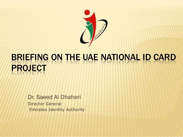 BRIEFING ON THE UAE NATIONAL ID CARDPROJECT   Dr. Saeed Al Dhaheri   Director General   Emirates Identity Authority