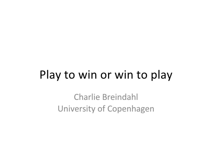 Play to win or win to play Charlie Breindahl University of Copenhagen