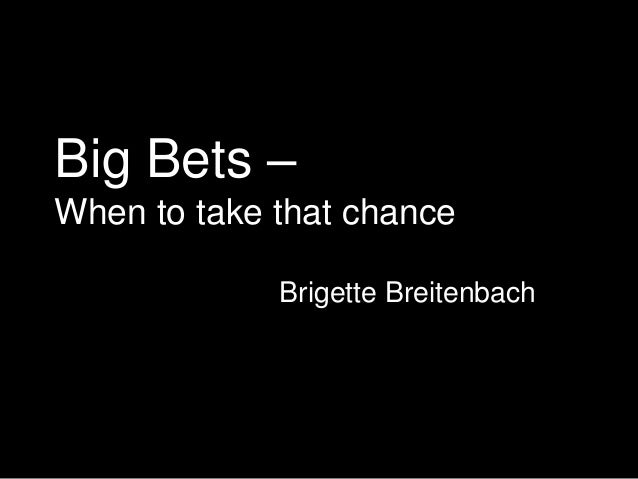 Big Bets – When to take that chance Brigette Breitenbach