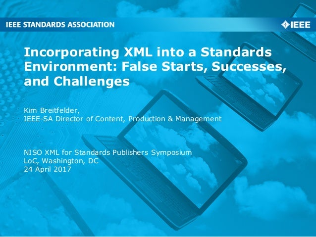 Incorporating XML into a Standards Environment: False Starts, Successes, and Challenges Kim Breitfelder, IEEE-SA Director ...