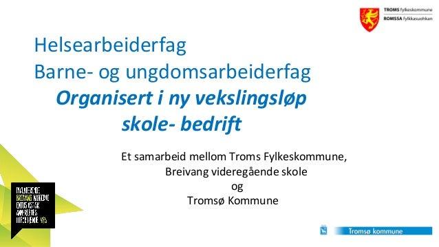 Helsearbeiderfag Barne- og ungdomsarbeiderfag Organisert i ny vekslingsløp skole- bedrift Et samarbeid mellom Troms Fylkes...