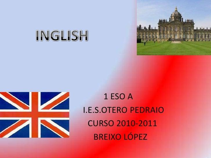 INGLISH<br />1 ESO A<br />     I.E.S.OTERO PEDRAIO<br />     CURSO 2010-2011       <br />   BREIXO LÓPEZ      <br />