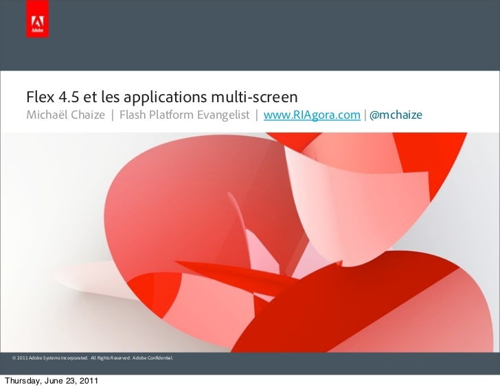 Flex 4.5 et les applications multi-screen       Michaël Chaize | Flash Platform Evangelist | www.RIAgora.com | @mchaize © ...