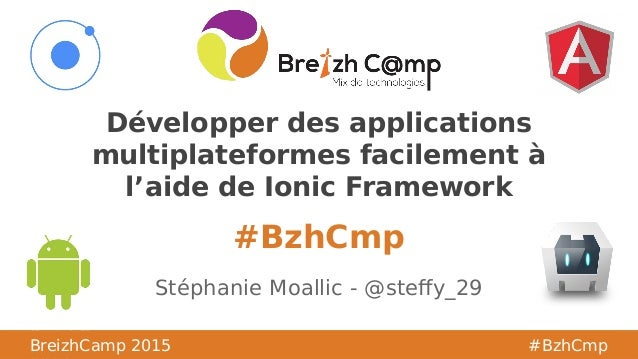 BreizhCamp #BzhCmp #BzhCmp BreizhCamp 2015 #BzhCmp Développer des applications multiplateformes facilement à l'aide de Ion...