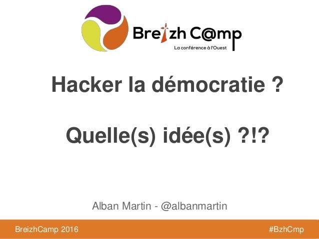 BreizhCamp 2016 #BzhCmpBreizhCamp 2016 #BzhCmp Hacker la démocratie ? Quelle(s) idée(s) ?!? Alban Martin - @albanmartin
